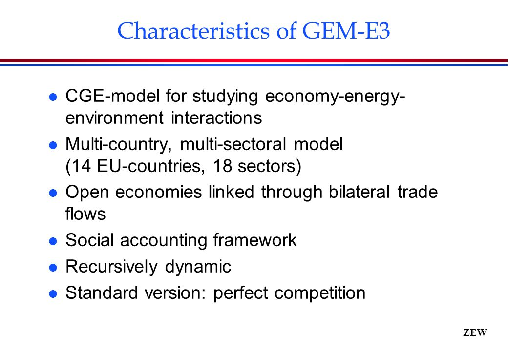 ZEW Characteristics of GEM-E3 l CGE-model for studying economy-energy- environment interactions l Multi-country, multi-sectoral model (14 EU-countries, 18 sectors) l Open economies linked through bilateral trade flows l Social accounting framework l Recursively dynamic l Standard version: perfect competition
