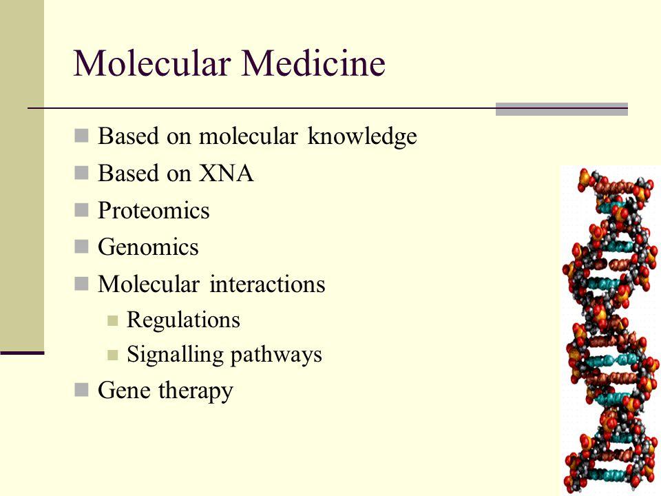 11 Molecular Medicine Based on molecular knowledge Based on XNA Proteomics Genomics Molecular interactions Regulations Signalling pathways Gene therapy