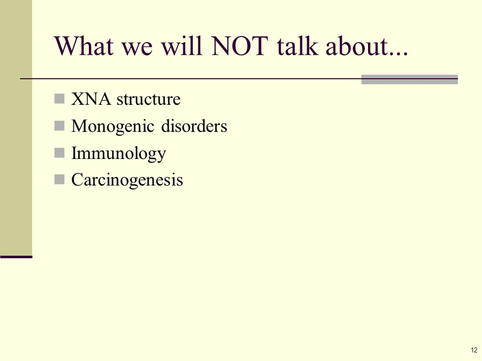 12 What we will NOT talk about... XNA structure Monogenic disorders Immunology Carcinogenesis