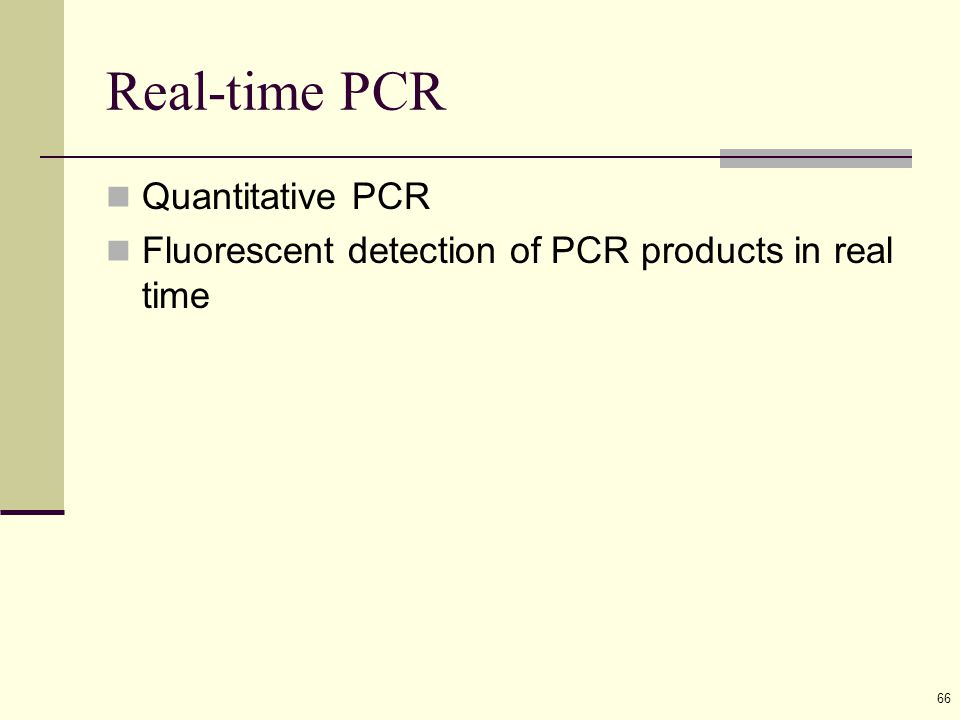 66 Real-time PCR Quantitative PCR Fluorescent detection of PCR products in real time
