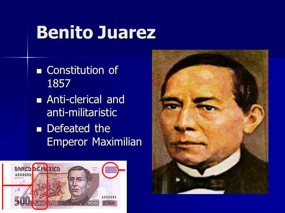 Benito Juarez Constitution of 1857 Constitution of 1857 Anti-clerical and anti-militaristic Anti-clerical and anti-militaristic Defeated the Emperor Maximilian Defeated the Emperor Maximilian
