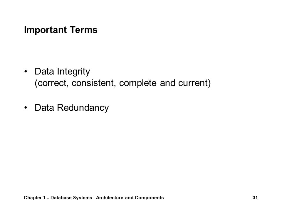 Chapter 1 – Database Systems: Architecture and Components31 Important Terms Data Integrity (correct, consistent, complete and current) Data Redundancy