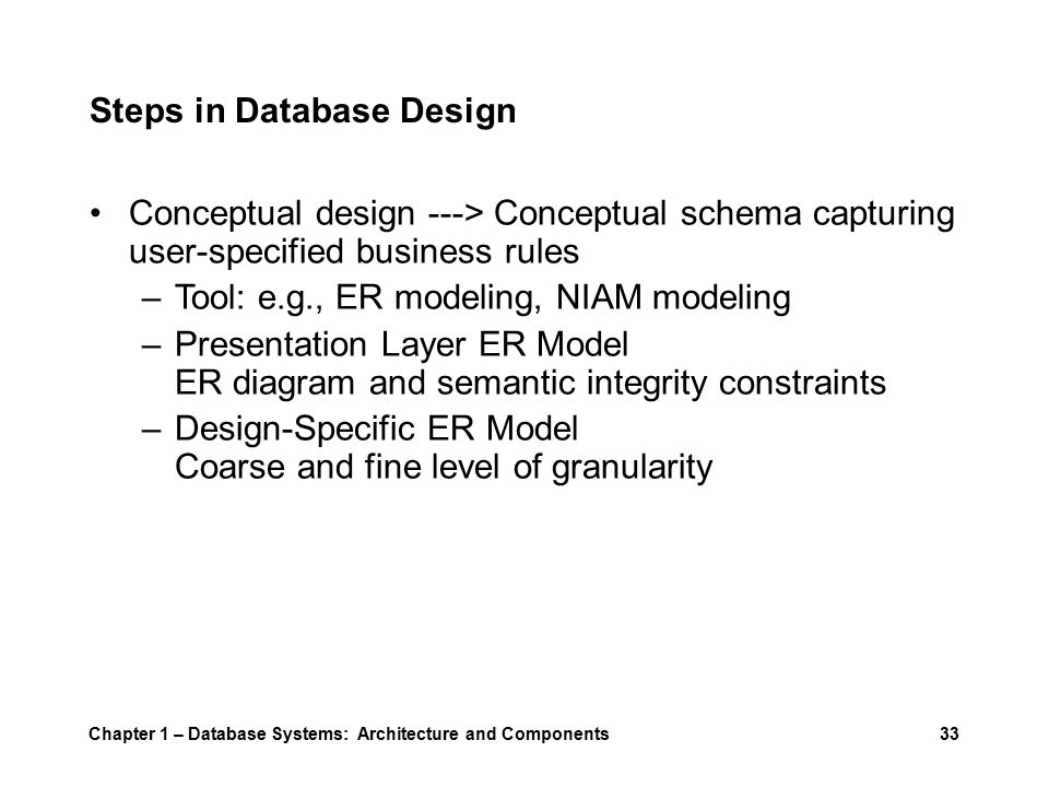 Chapter 1 – Database Systems: Architecture and Components33 Steps in Database Design Conceptual design ---> Conceptual schema capturing user-specified business rules –Tool: e.g., ER modeling, NIAM modeling –Presentation Layer ER Model ER diagram and semantic integrity constraints –Design-Specific ER Model Coarse and fine level of granularity