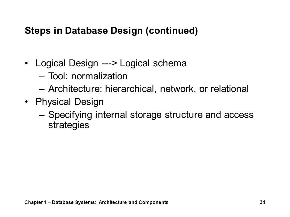 Steps in Database Design (continued) Logical Design ---> Logical schema –Tool: normalization –Architecture: hierarchical, network, or relational Physical Design –Specifying internal storage structure and access strategies Chapter 1 – Database Systems: Architecture and Components34