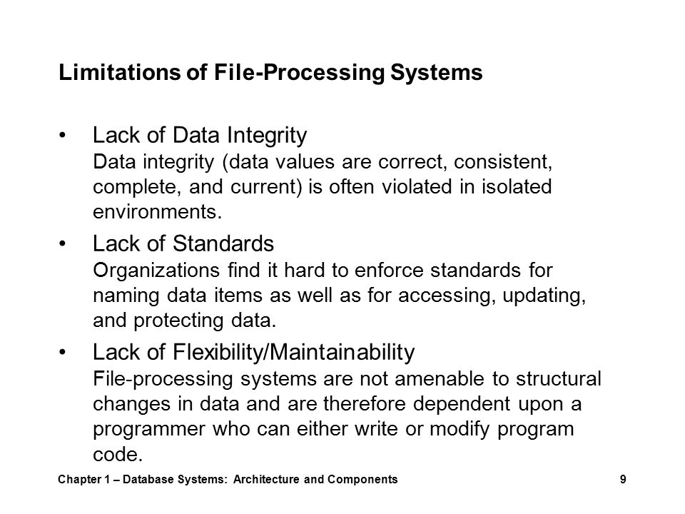 Chapter 1 – Database Systems: Architecture and Components9 Limitations of File-Processing Systems Lack of Data Integrity Data integrity (data values are correct, consistent, complete, and current) is often violated in isolated environments.