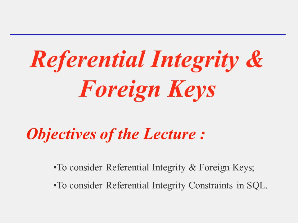 Referential Integrity & Foreign Keys Objectives of the Lecture : To consider Referential Integrity & Foreign Keys; To consider Referential Integrity Constraints in SQL.