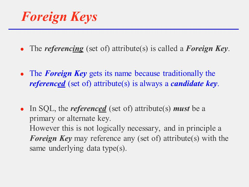 Foreign Keys l The referencing (set of) attribute(s) is called a Foreign Key.