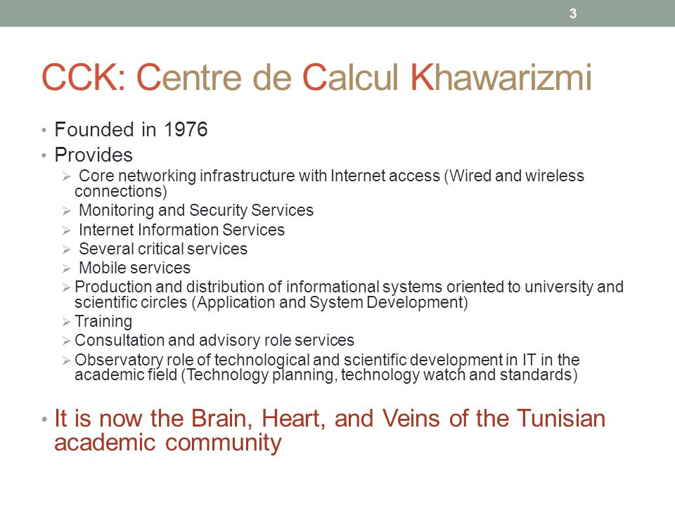 3 CCK: Centre de Calcul Khawarizmi Founded in 1976 Provides  Core networking infrastructure with Internet access (Wired and wireless connections)  Monitoring and Security Services  Internet Information Services  Several critical services  Mobile services  Production and distribution of informational systems oriented to university and scientific circles (Application and System Development)  Training  Consultation and advisory role services  Observatory role of technological and scientific development in IT in the academic field (Technology planning, technology watch and standards) It is now the Brain, Heart, and Veins of the Tunisian academic community