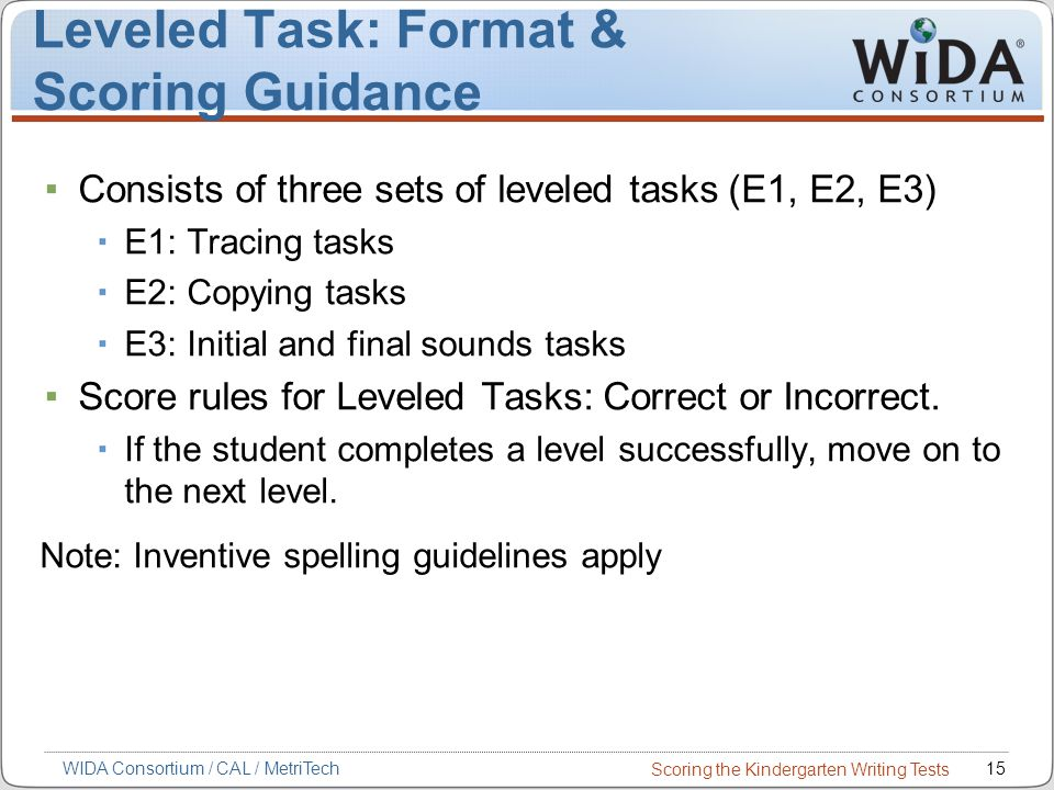 Scoring the Kindergarten Writing Tests 15WIDA Consortium / CAL / MetriTech Leveled Task: Format & Scoring Guidance Consists of three sets of leveled tasks (E1, E2, E3) E1: Tracing tasks E2: Copying tasks E3: Initial and final sounds tasks Score rules for Leveled Tasks: Correct or Incorrect.