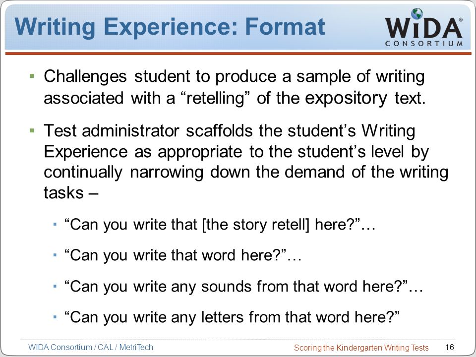 Scoring the Kindergarten Writing Tests 16WIDA Consortium / CAL / MetriTech Challenges student to produce a sample of writing associated with a retelling of the expository text.