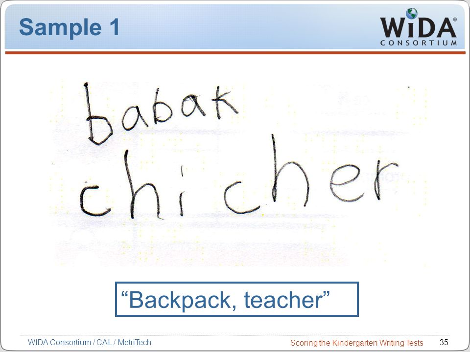 Scoring the Kindergarten Writing Tests 35WIDA Consortium / CAL / MetriTech Sample 1 Backpack, teacher