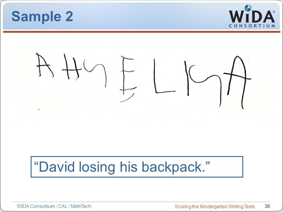 Scoring the Kindergarten Writing Tests 36WIDA Consortium / CAL / MetriTech Sample 2 David losing his backpack.