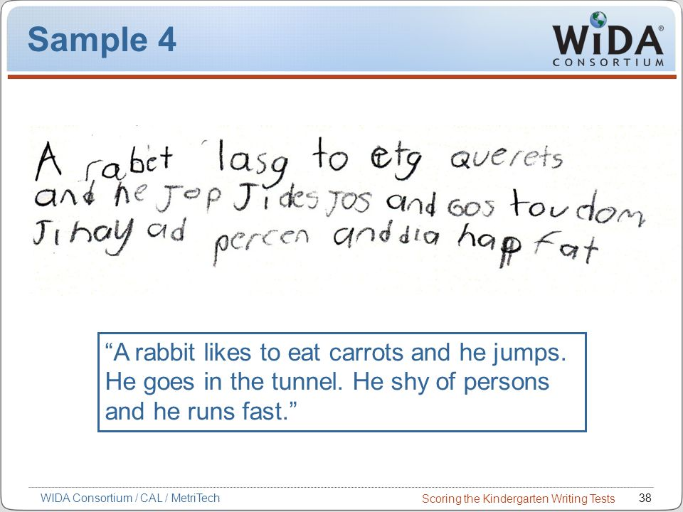 Scoring the Kindergarten Writing Tests 38WIDA Consortium / CAL / MetriTech Sample 4 A rabbit likes to eat carrots and he jumps.