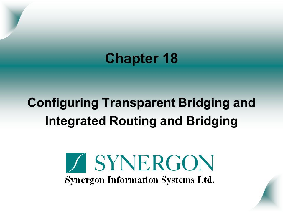 Objectives Upon completion of this chapter, you will be able to perform the following tasks: Configure transparent bridging Configure Integrated Routed and Bridging (IRB)