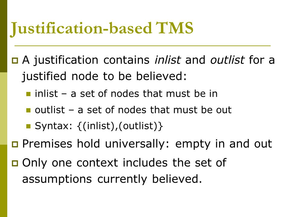Justification-based TMS  A justification contains inlist and outlist for a justified node to be believed: inlist – a set of nodes that must be in outlist – a set of nodes that must be out Syntax: {(inlist),(outlist)}  Premises hold universally: empty in and out  Only one context includes the set of assumptions currently believed.