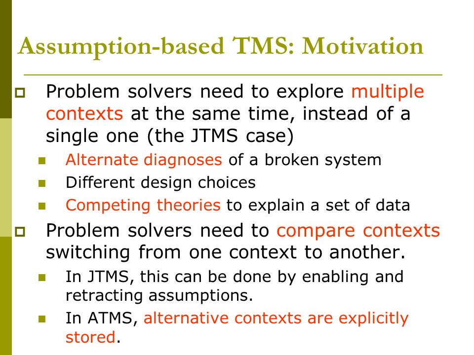 Assumption-based TMS: Motivation  Problem solvers need to explore multiple contexts at the same time, instead of a single one (the JTMS case) Alternate diagnoses of a broken system Different design choices Competing theories to explain a set of data  Problem solvers need to compare contexts switching from one context to another.