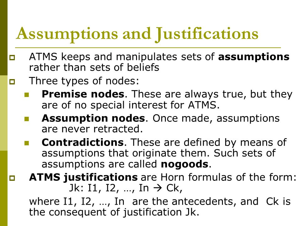 Assumptions and Justifications  ATMS keeps and manipulates sets of assumptions rather than sets of beliefs  Three types of nodes: Premise nodes.