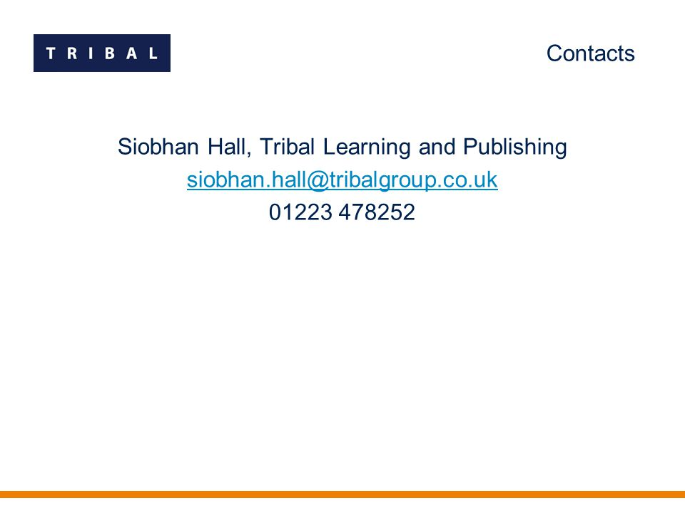 Contacts Siobhan Hall, Tribal Learning and Publishing siobhan.hall@tribalgroup.co.uk 01223 478252