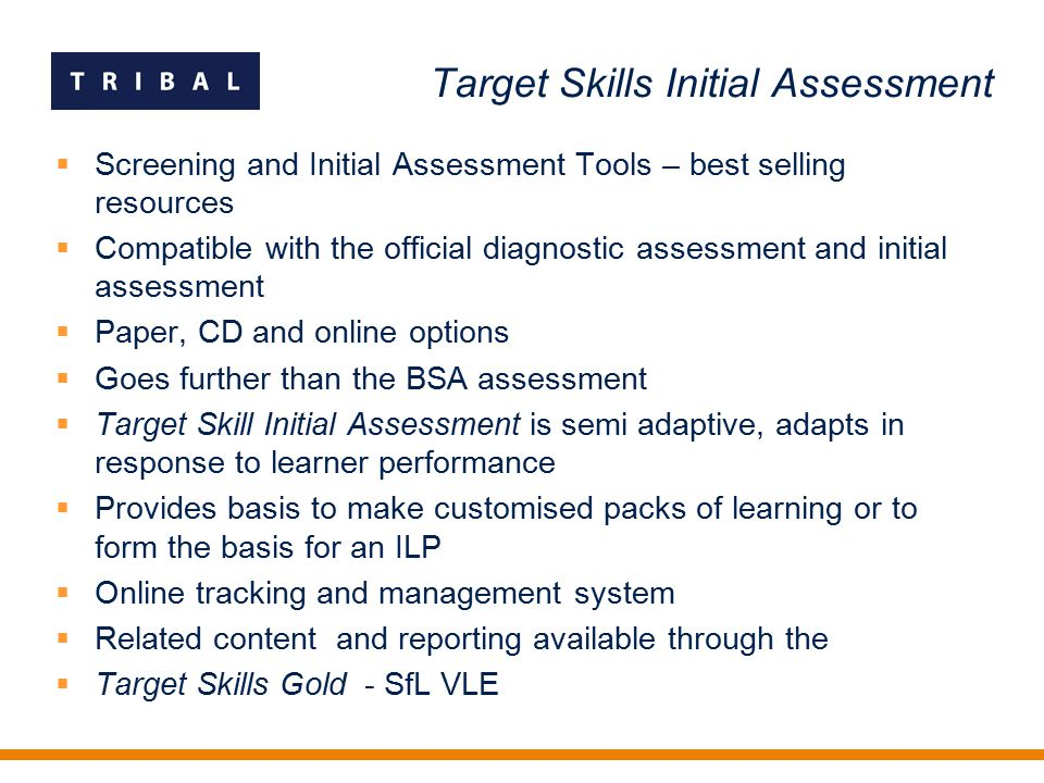 Target Skills Initial Assessment  Screening and Initial Assessment Tools – best selling resources  Compatible with the official diagnostic assessment and initial assessment  Paper, CD and online options  Goes further than the BSA assessment  Target Skill Initial Assessment is semi adaptive, adapts in response to learner performance  Provides basis to make customised packs of learning or to form the basis for an ILP  Online tracking and management system  Related content and reporting available through the  Target Skills Gold - SfL VLE