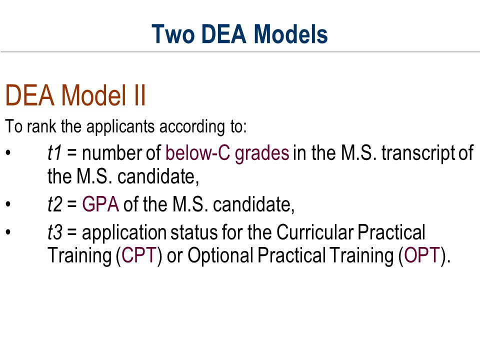 Two DEA Models DEA Model II To rank the applicants according to: t1 = number of below-C grades in the M.S. transcript of the M.S. candidate, t2 = GPA