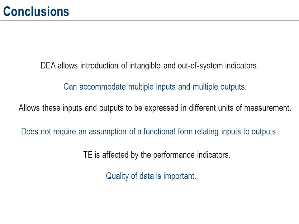 Conclusions DEA allows introduction of intangible and out-of-system indicators. Allows these inputs and outputs to be expressed in different units of