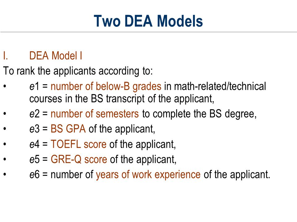 Two DEA Models DEA Model I To rank the applicants according to: e 1 = number of below-B grades in math-related/technical courses in the BS transcript of the applicant, e 2 = number of semesters to complete the BS degree, e 3 = BS GPA of the applicant, e 4 = TOEFL score of the applicant, e 5 = GRE-Q score of the applicant, e 6 = number of years of work experience of the applicant.
