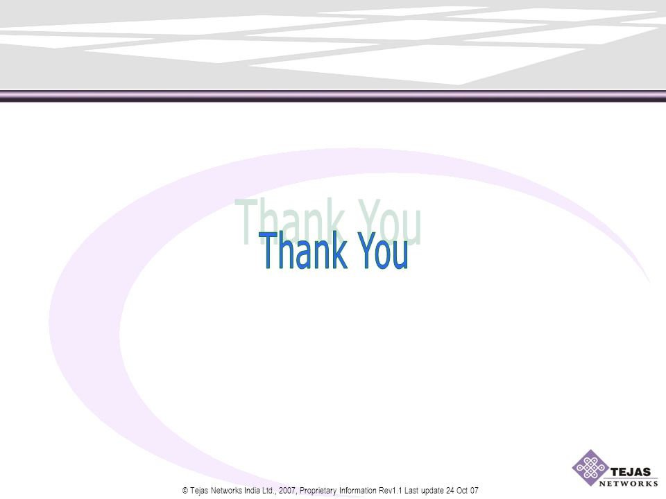 © Tejas Networks India Ltd., 2007, Proprietary Information Rev1.1 Last update 24 Oct 07