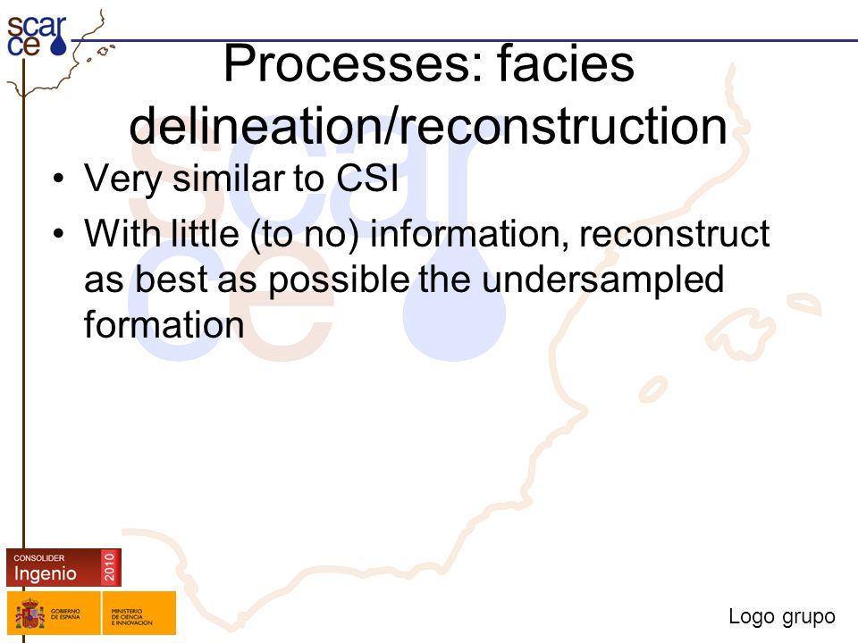 Logo grupo Processes: facies delineation/reconstruction Very similar to CSI With little (to no) information, reconstruct as best as possible the undersampled formation