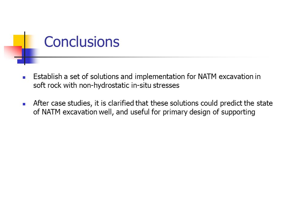 Conclusions Establish a set of solutions and implementation for NATM excavation in soft rock with non-hydrostatic in-situ stresses After case studies, it is clarified that these solutions could predict the state of NATM excavation well, and useful for primary design of supporting