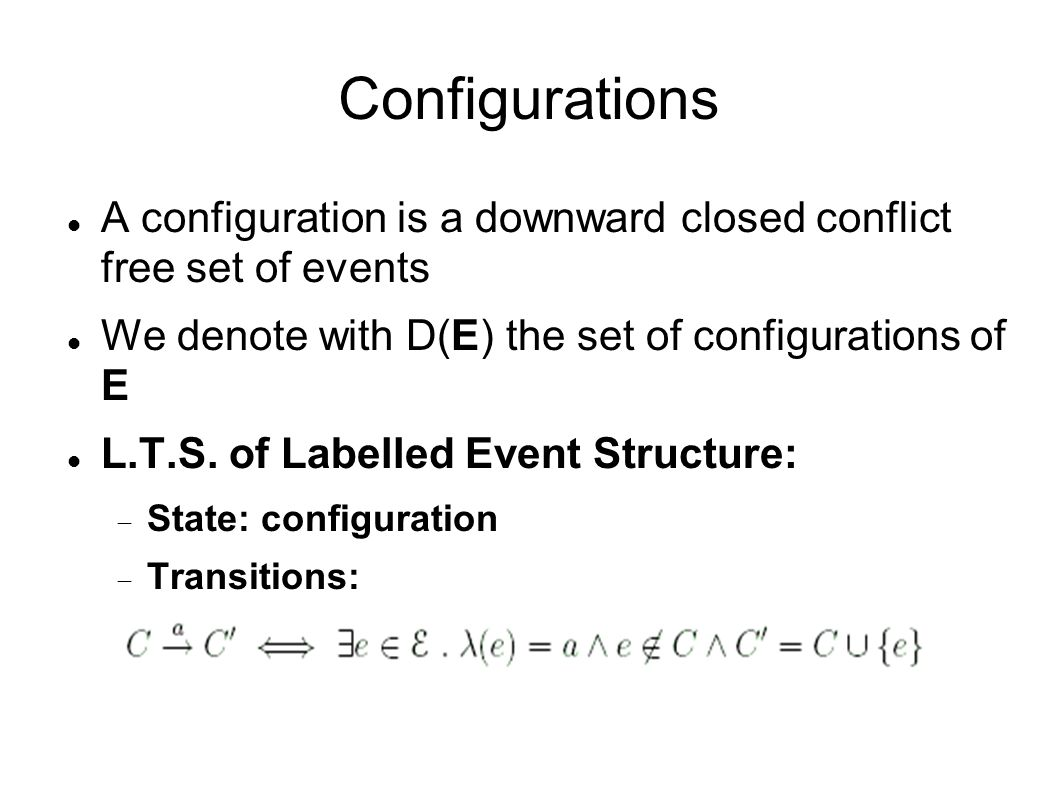 Configurations A configuration is a downward closed conflict free set of events We denote with D(E) the set of configurations of E L.T.S. of Labelled