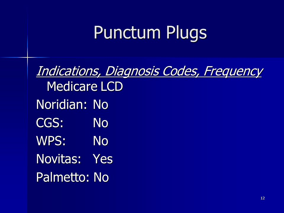 Punctum Plugs Indications, Diagnosis Codes, Frequency Medicare LCD Noridian: No CGS: No WPS:No Novitas:Yes Palmetto: No 12