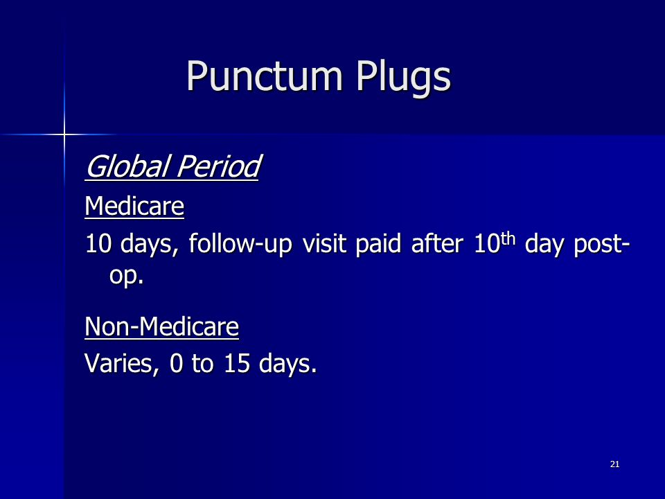 Punctum Plugs Global Period Medicare 10 days, follow-up visit paid after 10 th day post- op. Non-Medicare Varies, 0 to 15 days. 21