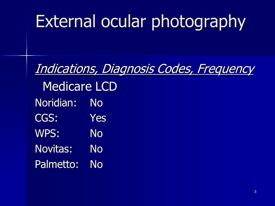External ocular photography Indications, Diagnosis Codes, Frequency Medicare LCD Medicare LCD Noridian: No CGS: Yes WPS:No Novitas:No Palmetto: No 3