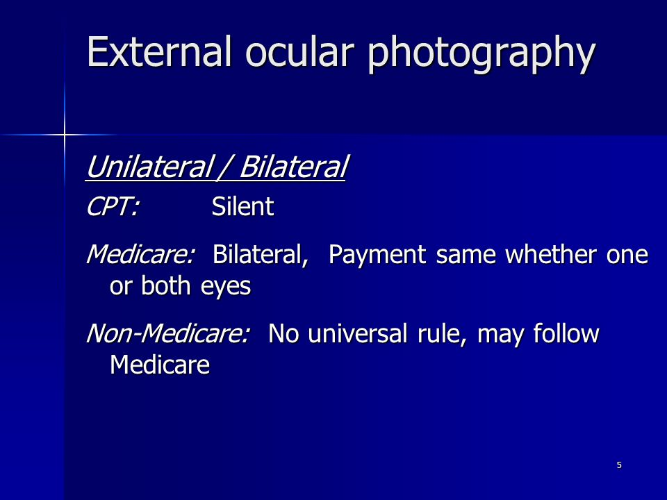 External ocular photography Unilateral / Bilateral CPT: Silent Medicare: Bilateral, Payment same whether one or both eyes Non-Medicare: No universal r