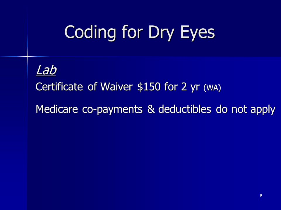 Coding for Dry Eyes Lab Certificate of Waiver $150 for 2 yr (WA) Medicare co-payments & deductibles do not apply 9