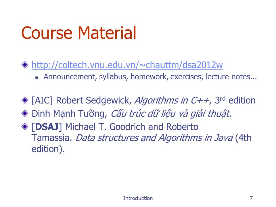 Introduction7 Course Material http://coltech.vnu.edu.vn/~chauttm/dsa2012w Announcement, syllabus, homework, exercises, lecture notes...