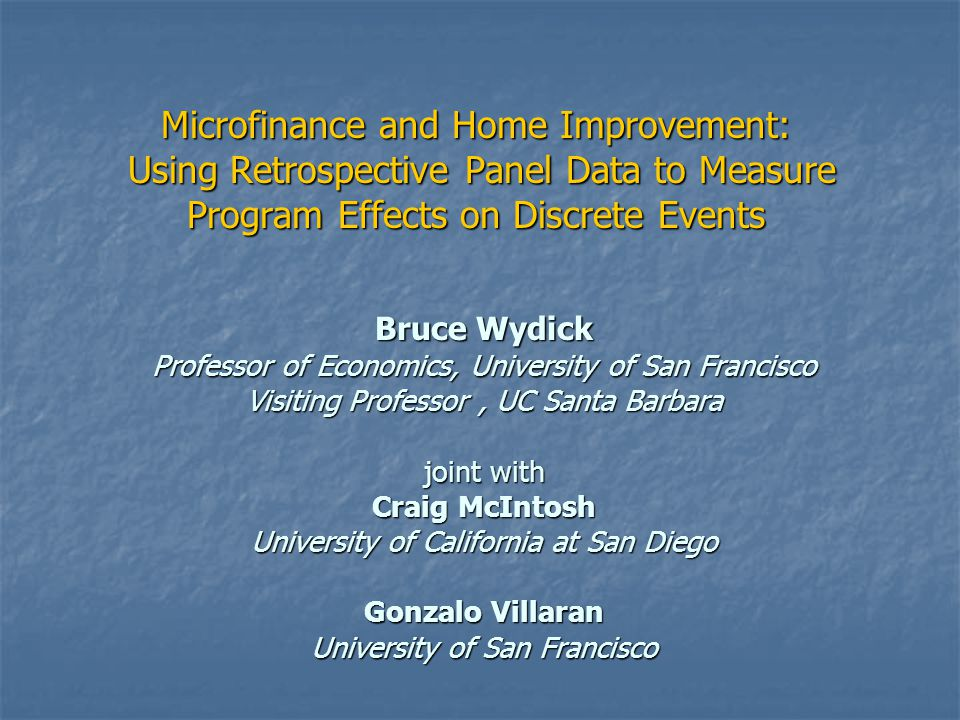 Microfinance and Home Improvement: Using Retrospective Panel Data to Measure Program Effects on Discrete Events Bruce Wydick Professor of Economics, University of San Francisco Visiting Professor, UC Santa Barbara joint with Craig McIntosh University of California at San Diego Gonzalo Villaran University of San Francisco