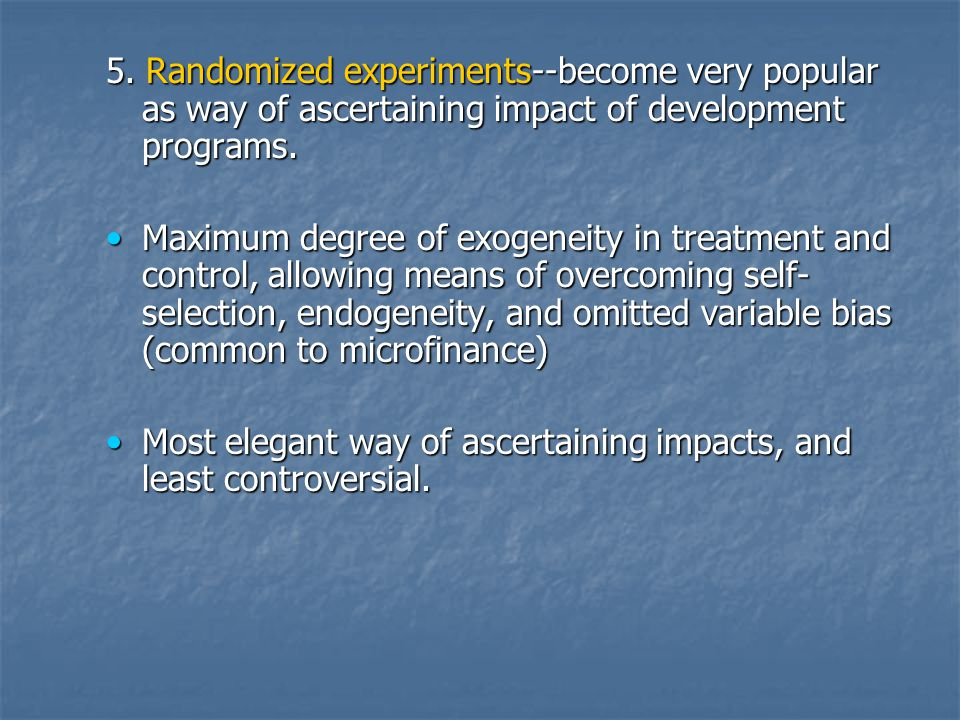 5. Randomized experiments--become very popular as way of ascertaining impact of development programs. Maximum degree of exogeneity in treatment and co