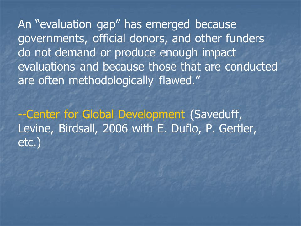 An evaluation gap has emerged because governments, official donors, and other funders do not demand or produce enough impact evaluations and because those that are conducted are often methodologically flawed. --Center for Global Development (Saveduff, Levine, Birdsall, 2006 with E.