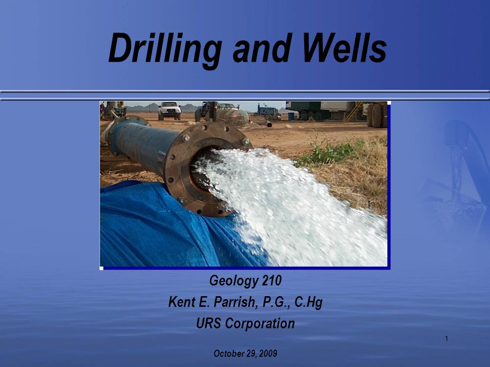1 Drilling and Wells Geology 210 Kent E. Parrish, P.G., C.Hg URS Corporation October 29, 2009