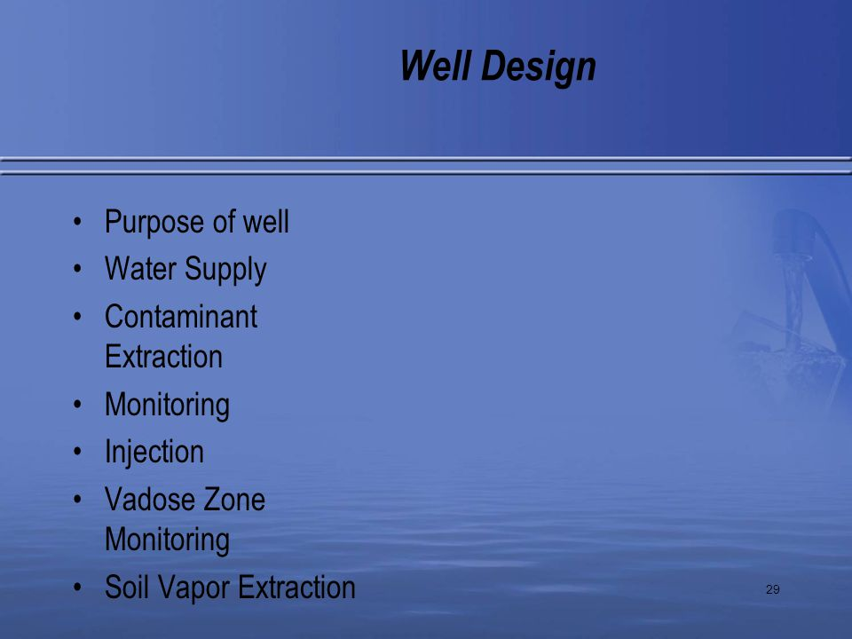 29 Purpose of well Water Supply Contaminant Extraction Monitoring Injection Vadose Zone Monitoring Soil Vapor Extraction