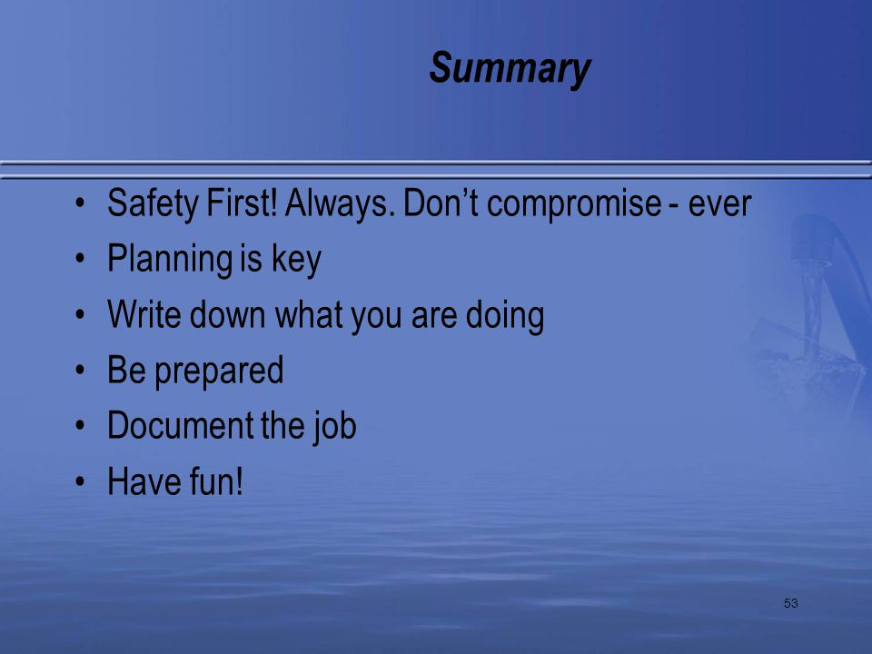 53 Summary Safety First! Always. Don't compromise - ever Planning is key Write down what you are doing Be prepared Document the job Have fun!