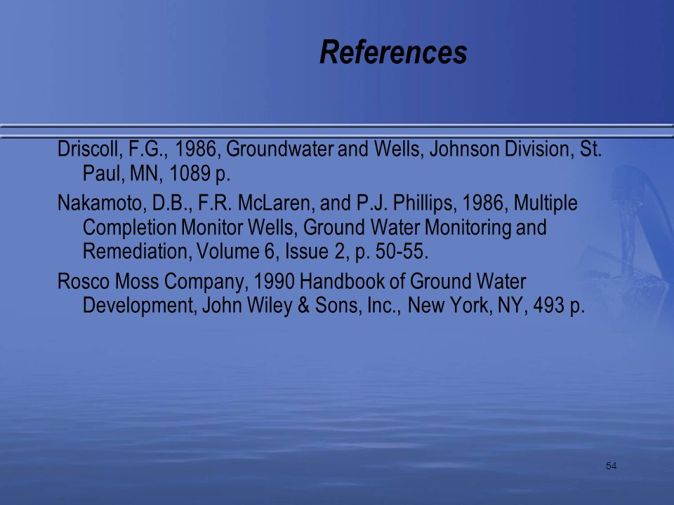54 References Driscoll, F.G., 1986, Groundwater and Wells, Johnson Division, St. Paul, MN, 1089 p. Nakamoto, D.B., F.R. McLaren, and P.J. Phillips, 19