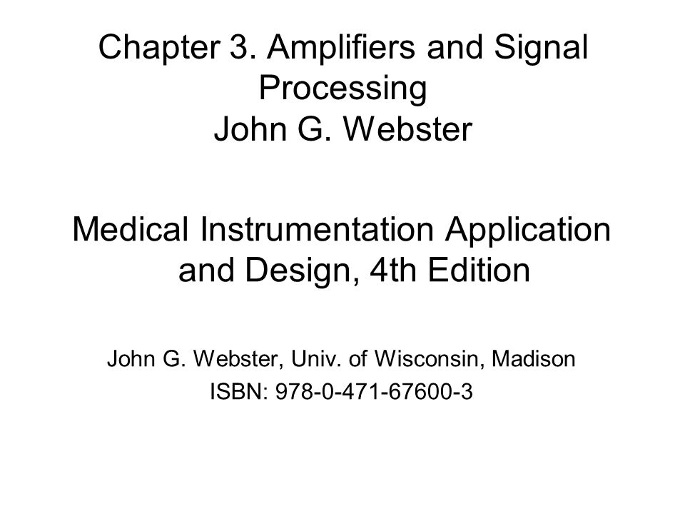 Chapter 3. Amplifiers and Signal Processing John G. Webster Medical Instrumentation Application and Design, 4th Edition John G. Webster, Univ. of Wisc