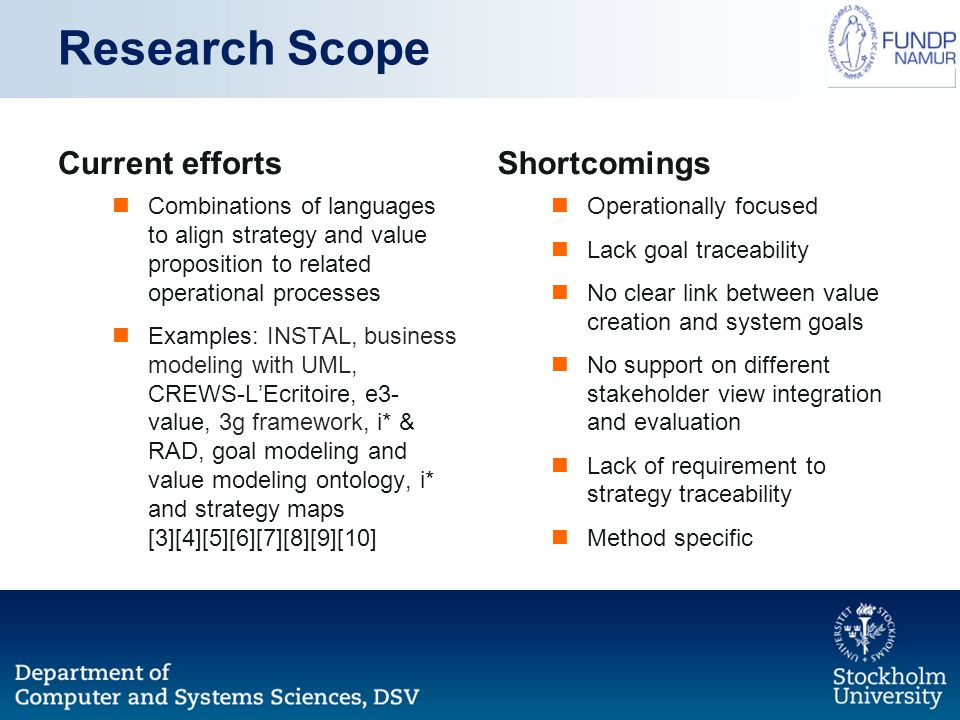 Research Scope Current efforts Combinations of languages to align strategy and value proposition to related operational processes Examples: INSTAL, business modeling with UML, CREWS-L'Ecritoire, e3- value, 3g framework, i* & RAD, goal modeling and value modeling ontology, i* and strategy maps [3][4][5][6][7][8][9][10] Shortcomings Operationally focused Lack goal traceability No clear link between value creation and system goals No support on different stakeholder view integration and evaluation Lack of requirement to strategy traceability Method specific