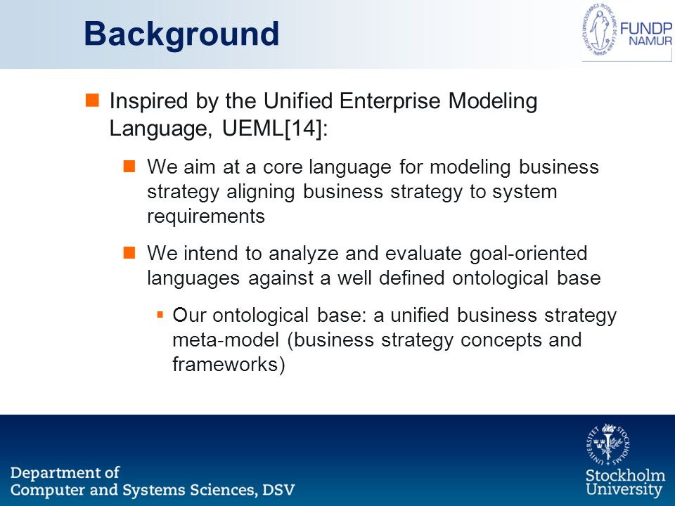 Background Inspired by the Unified Enterprise Modeling Language, UEML[14]: We aim at a core language for modeling business strategy aligning business strategy to system requirements We intend to analyze and evaluate goal-oriented languages against a well defined ontological base  Our ontological base: a unified business strategy meta-model (business strategy concepts and frameworks)