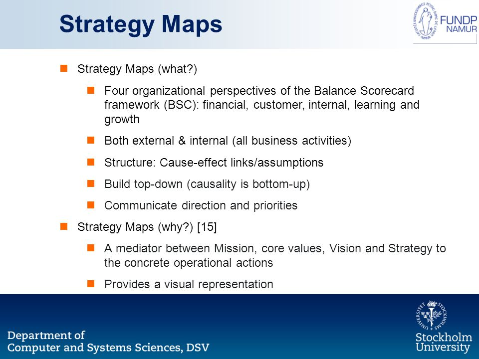 Strategy Maps (what ) Four organizational perspectives of the Balance Scorecard framework (BSC): financial, customer, internal, learning and growth Both external & internal (all business activities) Structure: Cause-effect links/assumptions Build top-down (causality is bottom-up) Communicate direction and priorities Strategy Maps (why ) [15] A mediator between Mission, core values, Vision and Strategy to the concrete operational actions Provides a visual representation