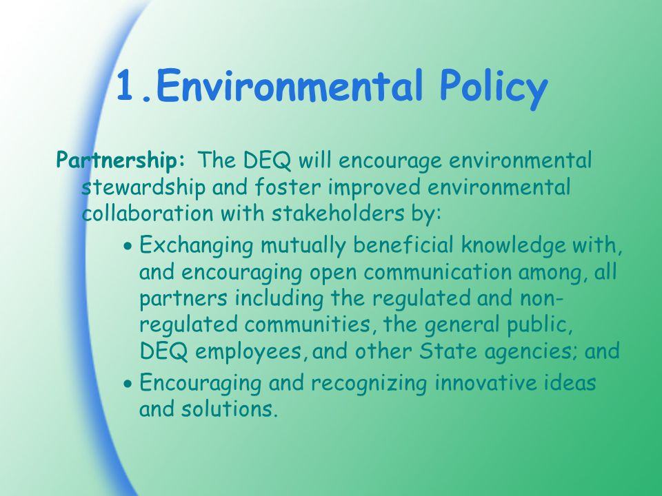 1.Environmental Policy Partnership: The DEQ will encourage environmental stewardship and foster improved environmental collaboration with stakeholders by:  Exchanging mutually beneficial knowledge with, and encouraging open communication among, all partners including the regulated and non- regulated communities, the general public, DEQ employees, and other State agencies; and  Encouraging and recognizing innovative ideas and solutions.