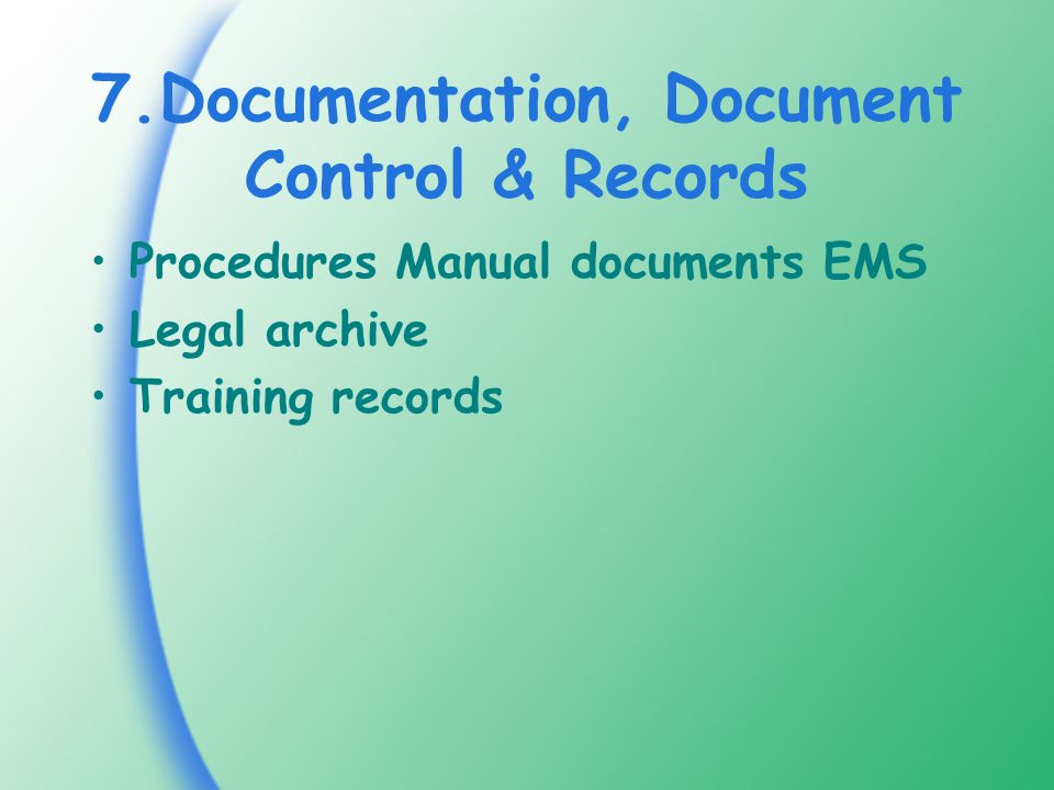 7.Documentation, Document Control & Records Procedures Manual documents EMS Legal archive Training records