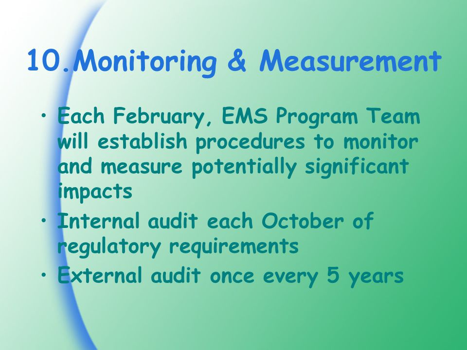 10.Monitoring & Measurement Each February, EMS Program Team will establish procedures to monitor and measure potentially significant impacts Internal audit each October of regulatory requirements External audit once every 5 years